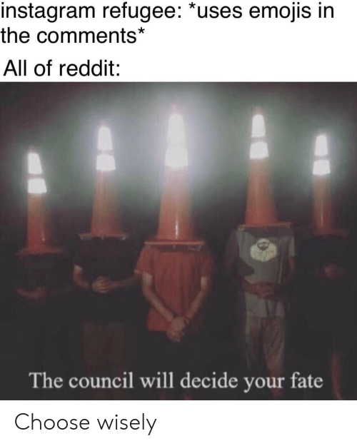 refugee: instagram refugee: *uses emojis in  the comments*  All of reddit:  The council will decide your fate Choose wisely