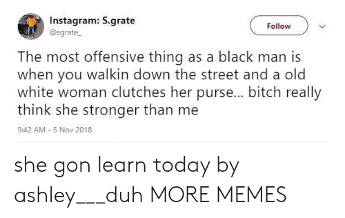Walkin: Instagram: S.grate  @sgrate  Follow  The most offensive thing as a black man is  when you walkin down the street and a old  white woman clutches her purse... bitch really  think she stronger than me  9:42 AM - 5 Nov 2018 she gon learn today by ashley___duh MORE MEMES
