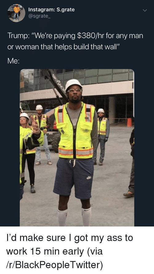 """Ass, Blackpeopletwitter, and Instagram: Instagram: S.grate  @sgrate_  Trump: """"We're paying $380/hr for any man  or woman that helps build that wall""""  Me: I'd make sure I got my ass to work 15 min early (via /r/BlackPeopleTwitter)"""