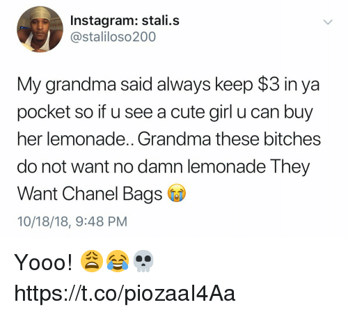 Cute, Grandma, and Instagram: Instagram: stali.s  @staliloso200  My grandma said always keep $3 in ya  pocket so if u see a cute girl u can buy  her lemonade.. Grandma these bitches  do not want no damn lemonade They  Want Chanel Bags  10/18/18, 9:48 PM Yooo! 😩😂💀 https://t.co/piozaaI4Aa
