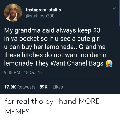 Cute, Dank, and Grandma: Instagram: stali.s  @staliloso200  My grandma said always keep $3  in ya pocket so if u see a cute girl  u can buy her lemonade.. Grandma  these bitches do not want no damn  lemonade They Want Chanel Bags  9:48 PM 18 Oct 18  17.9K Retweets 89K Likes for real tho by _hand MORE MEMES