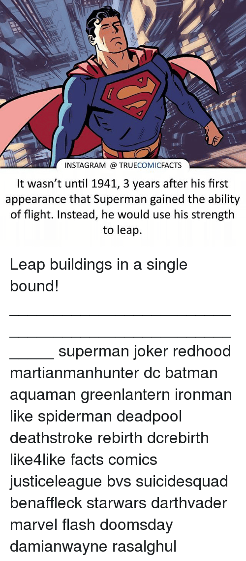 Spidermane: INSTAGRAM TRUE  COMIC  FACTS  It wasn't until 1941, 3 years after his first  appearance that Superman gained the ability  of flight. Instead, he would use his strength  to leap. Leap buildings in a single bound! ⠀_______________________________________________________ superman joker redhood martianmanhunter dc batman aquaman greenlantern ironman like spiderman deadpool deathstroke rebirth dcrebirth like4like facts comics justiceleague bvs suicidesquad benaffleck starwars darthvader marvel flash doomsday damianwayne rasalghul