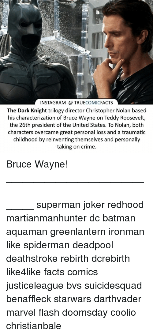 christopher nolan: INSTAGRAM TRUE  COMIC  FACTS  The Dark Knight trilogy director Christopher Nolan based  his characterization of Bruce Wayne on Teddy Roosevelt,  the 26th president of the United States. To Nolan, both  characters overcame great personal loss and a traumatic  childhood by reinventing themselves and personally  taking on crime. Bruce Wayne! ⠀_______________________________________________________ superman joker redhood martianmanhunter dc batman aquaman greenlantern ironman like spiderman deadpool deathstroke rebirth dcrebirth like4like facts comics justiceleague bvs suicidesquad benaffleck starwars darthvader marvel flash doomsday coolio christianbale