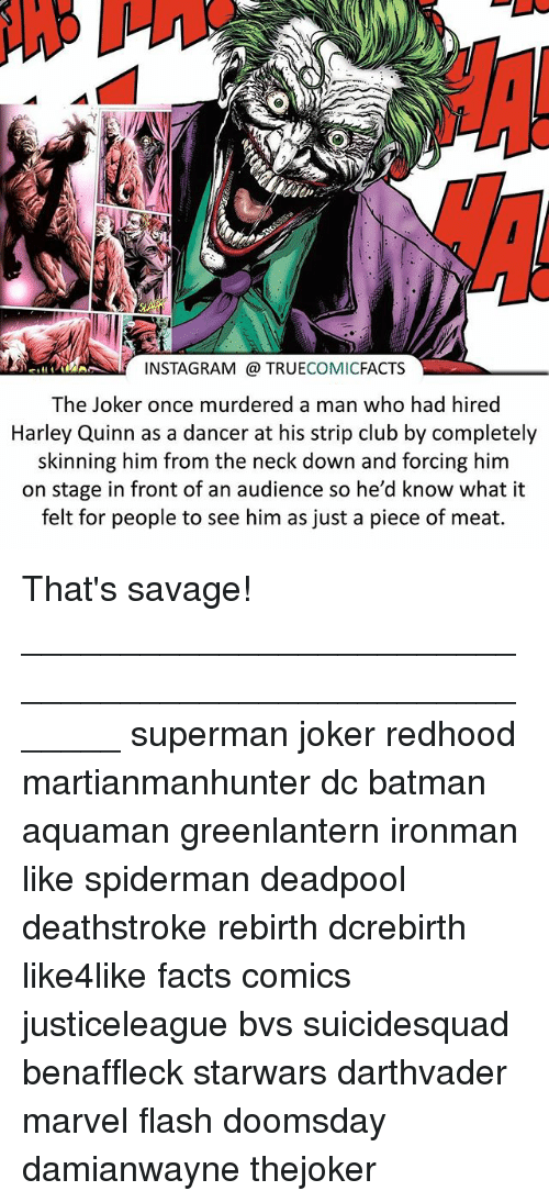 An Audience: INSTAGRAM TRUE  COMIC  FACTS  The Joker once murdered a man who had hired  Harley Quinn as a dancer at his strip club by completely  skinning him from the neck down and forcing him  on stage in front of an audience so he'd know what it  felt for people to see him as just a piece of meat. That's savage! ⠀_______________________________________________________ superman joker redhood martianmanhunter dc batman aquaman greenlantern ironman like spiderman deadpool deathstroke rebirth dcrebirth like4like facts comics justiceleague bvs suicidesquad benaffleck starwars darthvader marvel flash doomsday damianwayne thejoker