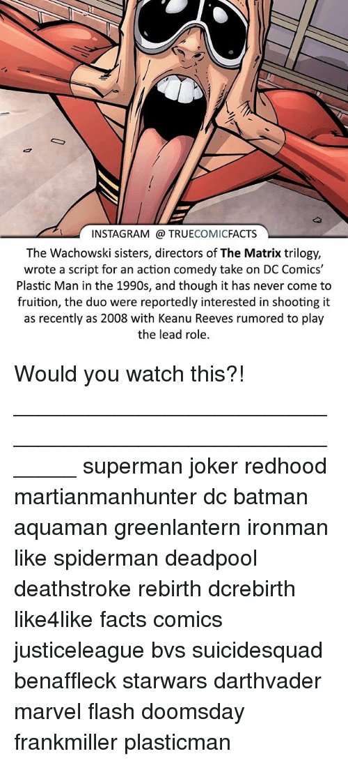 Batman, Facts, and Instagram: INSTAGRAM TRUE  COMIC  FACTS  The Wachowski sisters, directors of The Matrix trilogy,  wrote a script for an action comedy take on DC Comics'  Plastic Man in the 1990s, and though it has never come to  fruition, the duo were reportedly interested in shooting it  as recently as 2008 with Keanu Reeves rumored to play  the lead role. Would you watch this?! ⠀_______________________________________________________ superman joker redhood martianmanhunter dc batman aquaman greenlantern ironman like spiderman deadpool deathstroke rebirth dcrebirth like4like facts comics justiceleague bvs suicidesquad benaffleck starwars darthvader marvel flash doomsday frankmiller plasticman