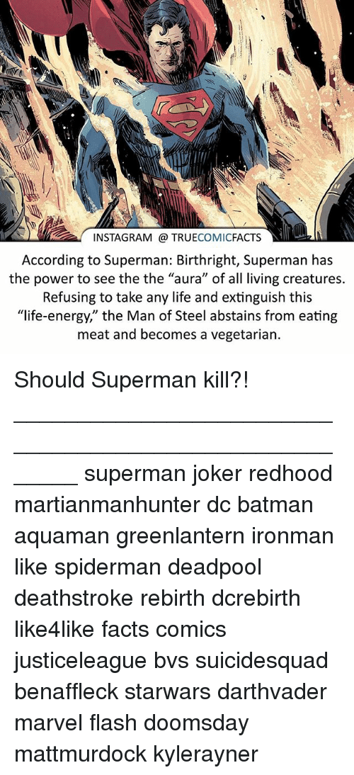 "Batman, Energy, and Facts: INSTAGRAM @ TRUECOMICFACTS  According to Superman: Birthright, Superman has  the power to see the the ""aura"" of all living creatures.  Refusing to take any life and extinguish this  ""life-energy,"" the Man of Steel abstains from eating  meat and becomes a vegetarian. Should Superman kill?! ⠀_______________________________________________________ superman joker redhood martianmanhunter dc batman aquaman greenlantern ironman like spiderman deadpool deathstroke rebirth dcrebirth like4like facts comics justiceleague bvs suicidesquad benaffleck starwars darthvader marvel flash doomsday mattmurdock kylerayner"
