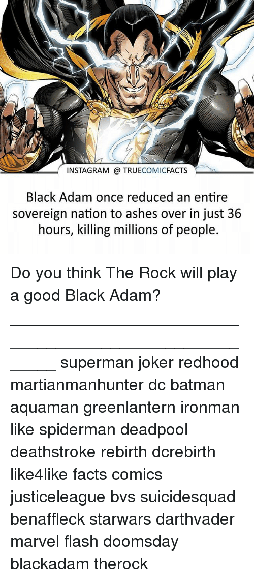 Batman, Facts, and Instagram: INSTAGRAM TRUECOMICFACTS  Black Adam once reduced an entire  sovereign nation to ashes over in just 36  hours, killing millions of people. Do you think The Rock will play a good Black Adam? ⠀_______________________________________________________ superman joker redhood martianmanhunter dc batman aquaman greenlantern ironman like spiderman deadpool deathstroke rebirth dcrebirth like4like facts comics justiceleague bvs suicidesquad benaffleck starwars darthvader marvel flash doomsday blackadam therock
