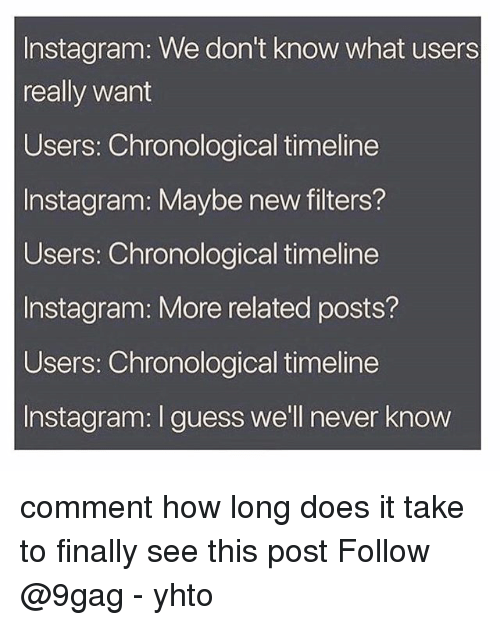 9gag, Instagram, and Memes: Instagram: We don't know what users  really want  Users: Chronological timeline  Instagram: Maybe new filters?  Users: Chronological timeline  Instagram: More related posts?  Users: Chronological timeline  Instagram: I guess we'll never know comment how long does it take to finally see this post Follow @9gag - yhto