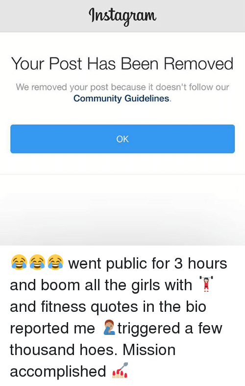 Community, Girls, and Hoes: Instagram  Your Post Has Been Removed  We removed your post because it doesn't follow our  Community Guidelines  OK 😂😂😂 went public for 3 hours and boom all the girls with 🏋🏻‍♀️ and fitness quotes in the bio reported me 🤦🏽‍♂️triggered a few thousand hoes. Mission accomplished 💅🏼