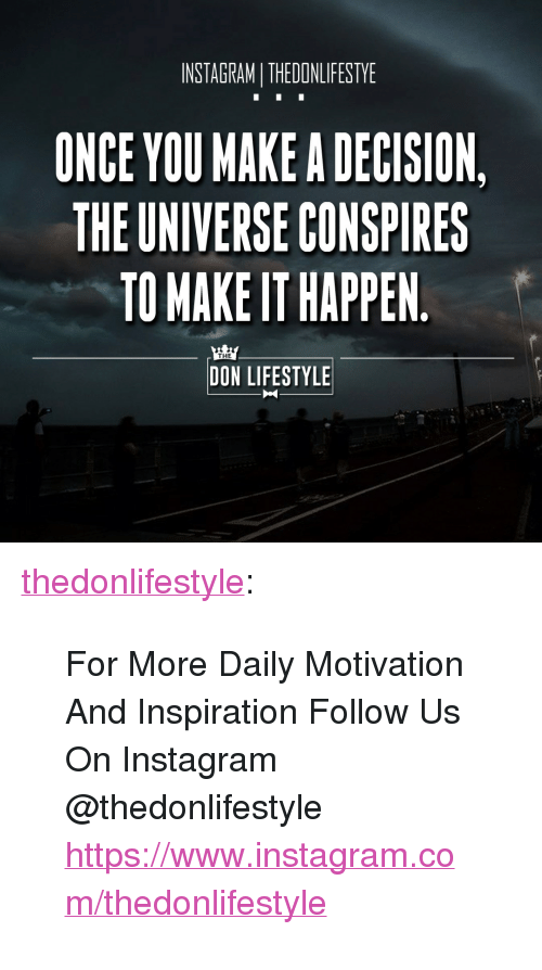 """Instagram, Tumblr, and Blog: INSTAGRAMI THEDONLIFESTYE  ONCE YOU MAKE A DECISION,  THE UNIVERSE CONSPIRES  TO MAKE IT HAPPEN  THE  DON LIFESTYLE <p><a href=""""https://thedonlifestyle.tumblr.com/post/171774812507/for-more-daily-motivation-and-inspiration-follow"""" class=""""tumblr_blog"""">thedonlifestyle</a>:</p><blockquote><p>For More Daily Motivation And Inspiration Follow Us On Instagram @thedonlifestyle <a href=""""https://www.instagram.com/thedonlifestyle"""">https://www.instagram.com/thedonlifestyle</a></p></blockquote>"""