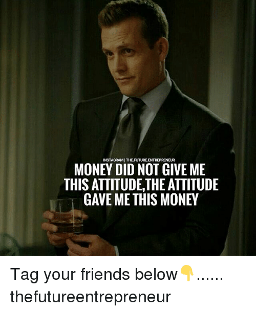 Friends, Memes, and Money: INSTAGRAMI THEFUTURE.ENTREPRENEUR  MONEY DID NOT GIVE ME  THIS ATTITUDE,THE ATTITUDE  GAVE ME THIS MONE Tag your friends below👇...... thefutureentrepreneur