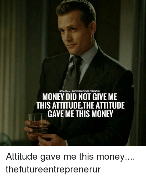 Memes, Money, and Entrepreneur: INSTAGRAMI THEFUTURE.ENTREPRENEUR  MONEY DID NOT GIVE ME  THIS ATTITUDE,THE ATTITUDE  GAVE ME THIS MONE Attitude gave me this money.... thefutureentreprenerur