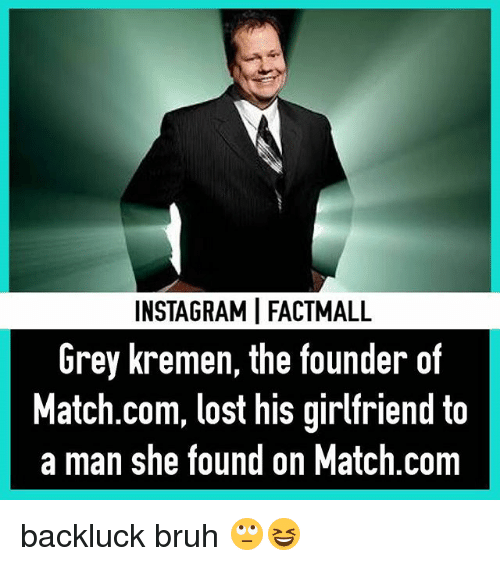 Bruh, Memes, and Lost: INSTAGRAMIFACTMALL  Grey kremen, the founder of  Match.com, lost his girlfriend to  a man she found on Match.com backluck bruh 🙄😆