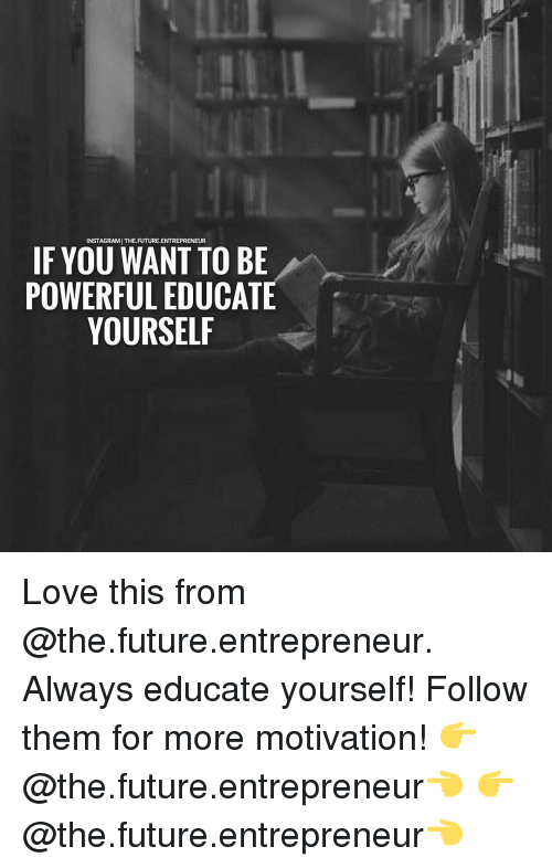 Future, Memes, and Entrepreneur: INSTAGRAMITHE.FUTURE.ENTREPRENEUR  IF YOU WANT TO BE  POWERFUL EDUCATE  YOURSELF Love this from @the.future.entrepreneur. Always educate yourself! Follow them for more motivation! 👉@the.future.entrepreneur👈 👉@the.future.entrepreneur👈
