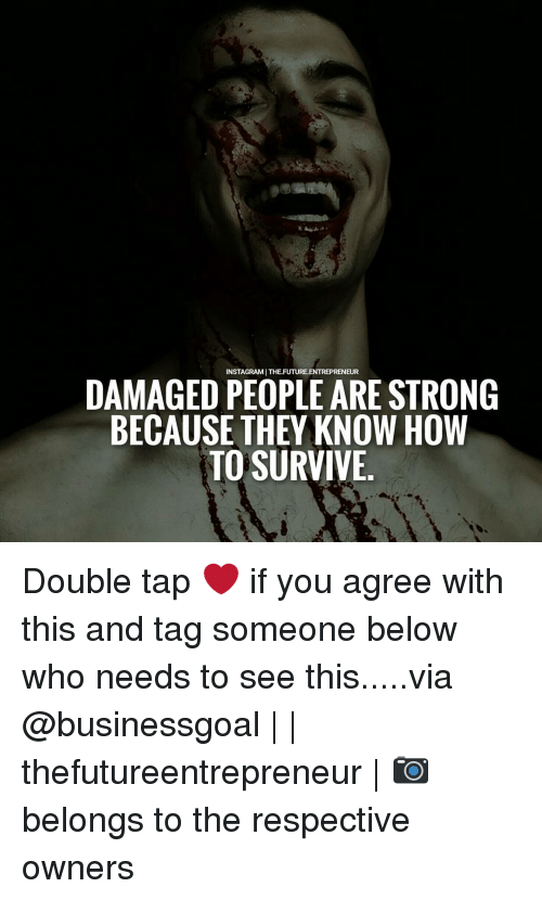 Memes, 🤖, and Damages: INSTAGRAMITHEFUTURE.ENTREPRENEUR  DAMAGED PEOPLE ARE STRONG  BECAUSE THEY KNOW HOW  TO SURVIVE Double tap ❤ if you agree with this and tag someone below who needs to see this.....via @businessgoal | | thefutureentrepreneur | 📷 belongs to the respective owners