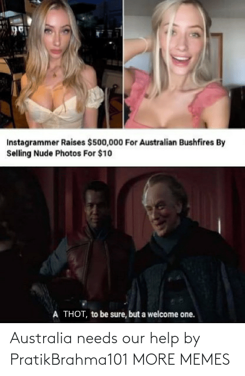 Needs: Instagrammer Raises $500,000 For Australian Bushfires By  Selling Nude Photos For $10  A THOT, to be sure, but a welcome one. Australia needs our help by PratikBrahma101 MORE MEMES