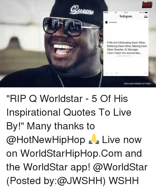"""hotnewhiphop: Instaguam  If We Ain't Motivating Each Other,  Bettering Each Other Making Each  Other Smarter, Or Stronger.  Don't Want You Around Me... """"RIP Q Worldstar - 5 Of His Inspirational Quotes To Live By!"""" Many thanks to @HotNewHipHop 🙏 Live now on WorldStarHipHop.Com and the WorldStar app! @WorldStar (Posted by:@JWSHH) WSHH"""