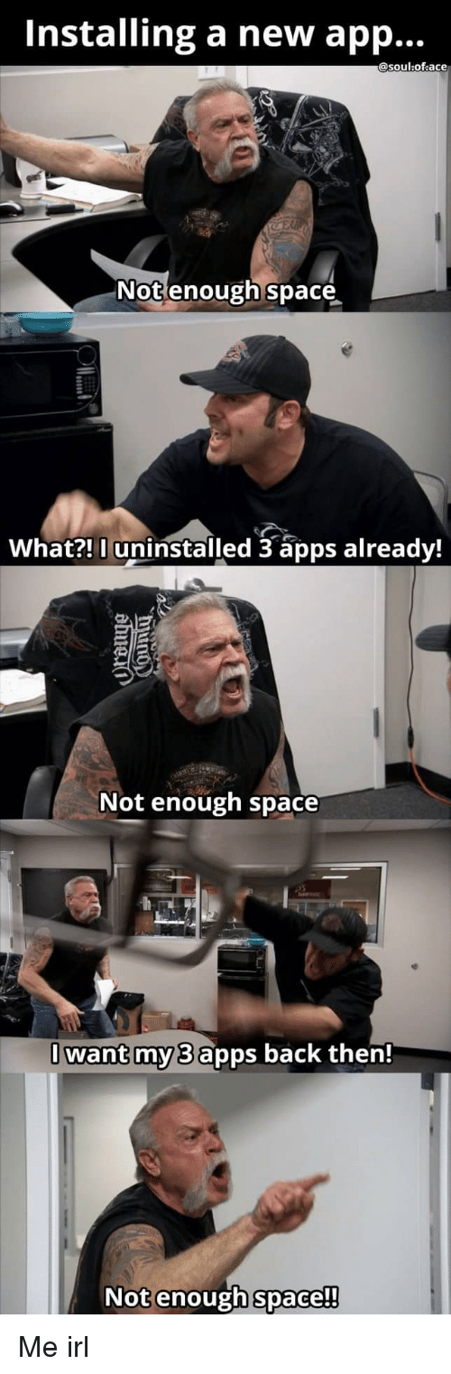 Apps, Space, and Irl: Installing a new app...  @soul:of ace  Not enough space  What?! 0 uninstalled 3 apps already!  Not enough space  Iwant my 3 apps back then!  Not enough space  !!