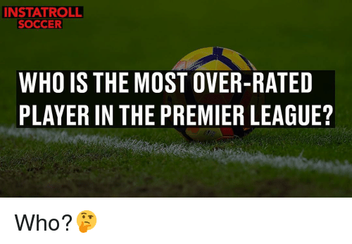 premiere league: INSTAT ROLL  SOCCER  WHO IS THE MOST OVER-RATED  PLAYER IN THE PREMIER LEAGUE? Who?🤔