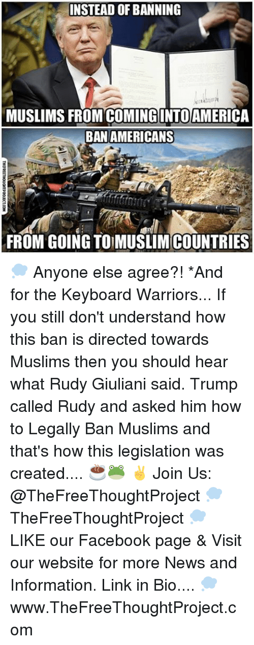 Giuliani: INSTEAD OF BANNING  MUSLIMS FROM COMING INTOAMERICA  BAN AMERICANS  FROM GOING TO MUSLIMCOUNTRIES 💭 Anyone else agree?! *And for the Keyboard Warriors... If you still don't understand how this ban is directed towards Muslims then you should hear what Rudy Giuliani said. Trump called Rudy and asked him how to Legally Ban Muslims and that's how this legislation was created.... ☕️🐸 ✌️ Join Us: @TheFreeThoughtProject 💭 TheFreeThoughtProject 💭 LIKE our Facebook page & Visit our website for more News and Information. Link in Bio.... 💭 www.TheFreeThoughtProject.com
