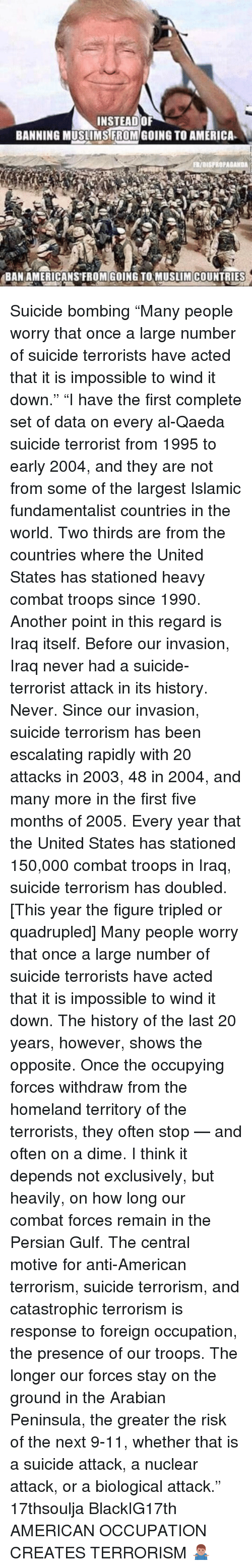 """Escalates: INSTEAD OF  BANNING MUSLIMS FROM GOING TO AMERICA  FR/aISFROPAGANDA  BAN AMERICANS FROM GOING TO MUSLIM COUNTRIES Suicide bombing """"Many people worry that once a large number of suicide terrorists have acted that it is impossible to wind it down."""" """"I have the first complete set of data on every al-Qaeda suicide terrorist from 1995 to early 2004, and they are not from some of the largest Islamic fundamentalist countries in the world. Two thirds are from the countries where the United States has stationed heavy combat troops since 1990. Another point in this regard is Iraq itself. Before our invasion, Iraq never had a suicide-terrorist attack in its history. Never. Since our invasion, suicide terrorism has been escalating rapidly with 20 attacks in 2003, 48 in 2004, and many more in the first five months of 2005. Every year that the United States has stationed 150,000 combat troops in Iraq, suicide terrorism has doubled. [This year the figure tripled or quadrupled] Many people worry that once a large number of suicide terrorists have acted that it is impossible to wind it down. The history of the last 20 years, however, shows the opposite. Once the occupying forces withdraw from the homeland territory of the terrorists, they often stop — and often on a dime. I think it depends not exclusively, but heavily, on how long our combat forces remain in the Persian Gulf. The central motive for anti-American terrorism, suicide terrorism, and catastrophic terrorism is response to foreign occupation, the presence of our troops. The longer our forces stay on the ground in the Arabian Peninsula, the greater the risk of the next 9-11, whether that is a suicide attack, a nuclear attack, or a biological attack."""" 17thsoulja BlackIG17th AMERICAN OCCUPATION CREATES TERRORISM 🤷🏽♂️"""