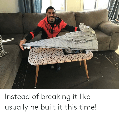instead: Instead of breaking it like usually he built it this time!