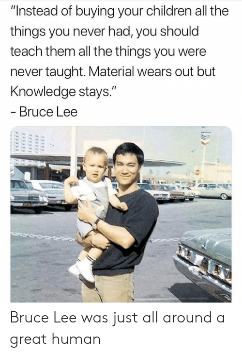 """Children, Bruce Lee, and Knowledge: """"Instead of buying your children all the  things you never had, you should  teach them all the things you were  never taught. Material wears out but  Knowledge stays.""""  - Bruce Lee Bruce Lee was just all around a great human"""