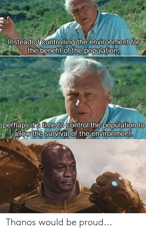 Funny, Control, and Time: Instead of controlling the environment for  the benefit of the population,  perhaps it's time to control the population to  allow the survival of the environment Thanos would be proud...