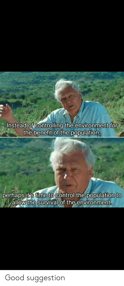 Reddit, Control, and Good: Instead of controlling the environment for  the benefit of the population,  perhaps it's time to control the population to  allow the survival of the environment. Good suggestion
