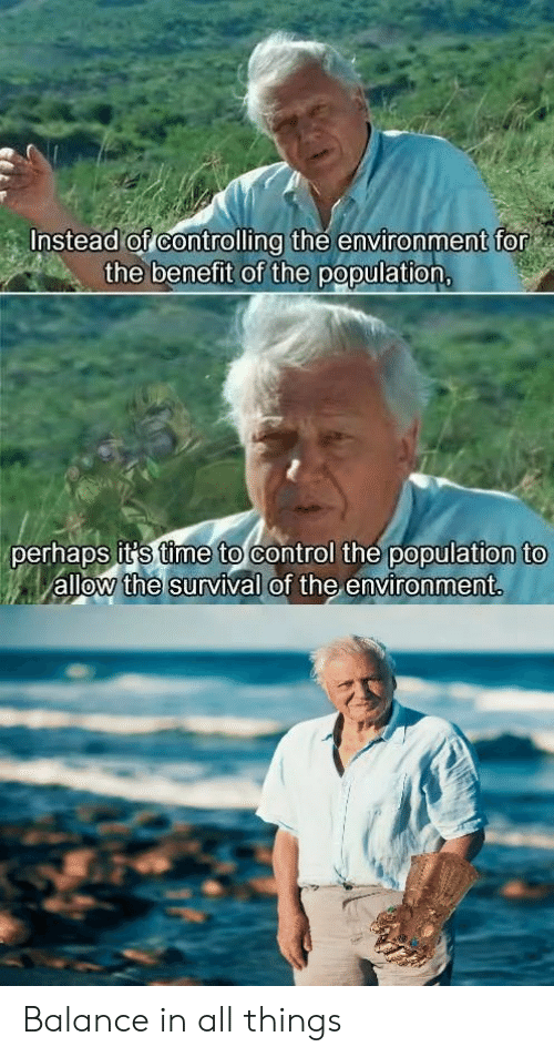 Controlling: Instead of controlling the environment for  the benefit of the population,  perhaps it's time to control the population to  allow the survival of the environment. Balance in all things