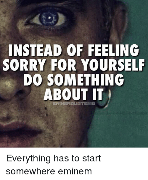 25 best memes about feeling sorry for yourself feeling sorry eminem memes and sorry instead of feeling sorry for yourself do something about solutioingenieria Image collections