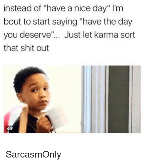 "Funny, Gif, and Memes: instead of ""have a nice day"" lI'm  bout to start saying ""have the day  you deserve""... Just let karma sort  that shit out  GIF SarcasmOnly"