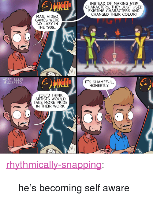 """Lazy, Tumblr, and Video Games: INSTEAD OF MAKING NEW  CHARACTERS, THEY JUST USED  EXISTING CHARACTERS AND  CHANGED THEIR COLOR!  MAN, VIDEO  GAMES WERE  SO LAZY IN  THE '90S..  て  ADAM ELLIS  BUZZFEED  IT'S SHAMEFUL,  HONESTLY.  YOU'D THINK  ARTISTS WOULD  TAKE MORE PRIDE  IN THEIR WORK.  て <p><a href=""""http://rhythmically-snapping.tumblr.com/post/167464553965/hes-becoming-self-aware"""" class=""""tumblr_blog"""">rhythmically-snapping</a>:</p>  <blockquote><p>he's becoming self aware</p></blockquote>"""