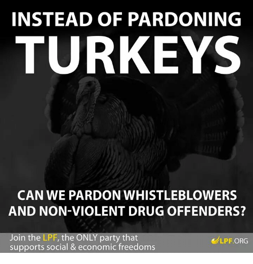 whistleblower: INSTEAD OF PARDONING  TURKEYS  CAN WE PARDON WHISTLEBLOWERS  AND NON-VIOLENT DRUG OFFENDERS?  oin the LPF, the O  party that  LPF ORG  supports social & economic freedoms