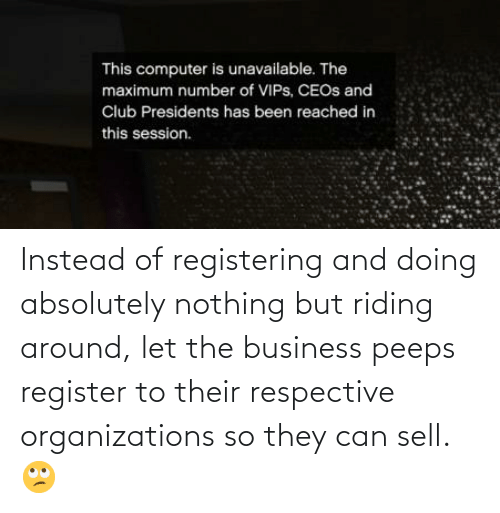 Organizations: Instead of registering and doing absolutely nothing but riding around, let the business peeps register to their respective organizations so they can sell. 🙄