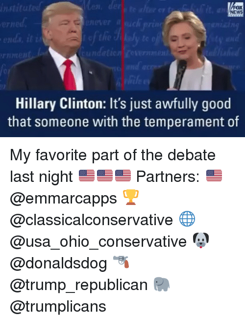 debate-last-night: instituted  NEWS  ends it i  tundatic  Hillary Clinton: It's just awfully good  that someone with the temperament of My favorite part of the debate last night 🇺🇸🇺🇸🇺🇸 Partners: 🇺🇸 @emmarcapps 🏆 @classicalconservative 🌐 @usa_ohio_conservative 🐶 @donaldsdog 🔫 @trump_republican 🐘 @trumplicans