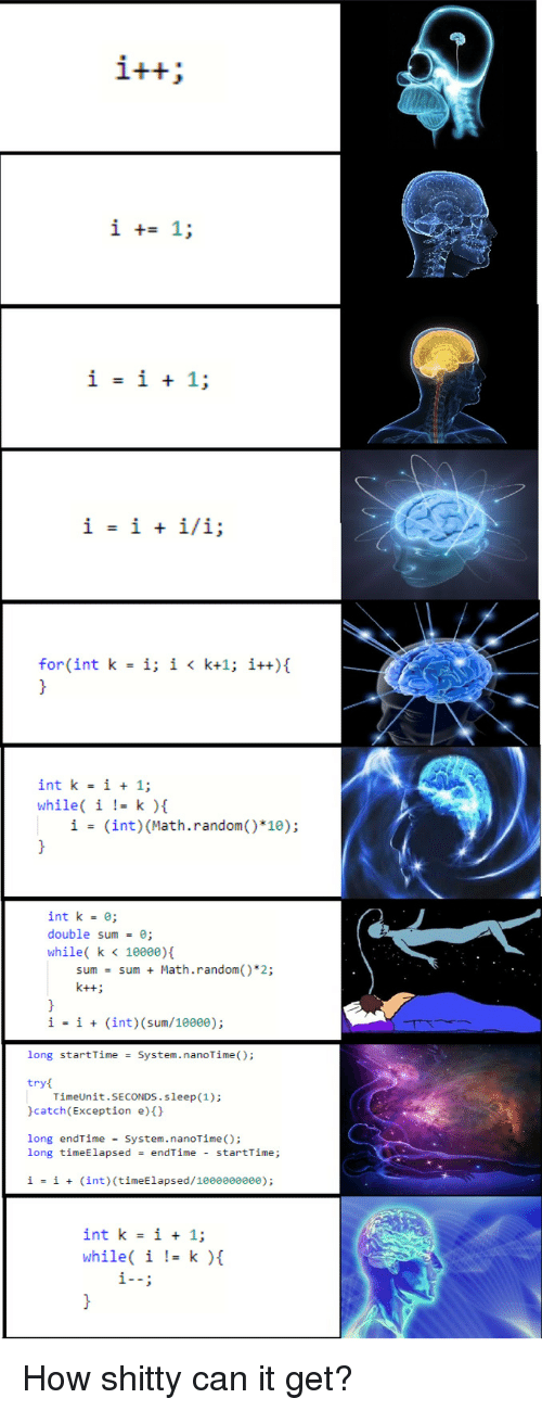 Math, Time, and Sleep: int k i + 1;  while( i ! k ){  i - (int) (Math.random() 10)  int k- ;  double sum -e;  while( k < 10000)  sum  sum  +  Math.random()*2;  ii(int) (sum/10000);  long start Time System.nanoTime();  try  catch(Exception e)()  long endTime = System. nanoTime();  TimeUnit.SECONDS.sleep(1);  long timeElapsed endTime startTime;  j:  İ  +  (int ) (tineElapsed/1000000000);  int k- i + 1;  while( i |-k ){ How shitty can it get?