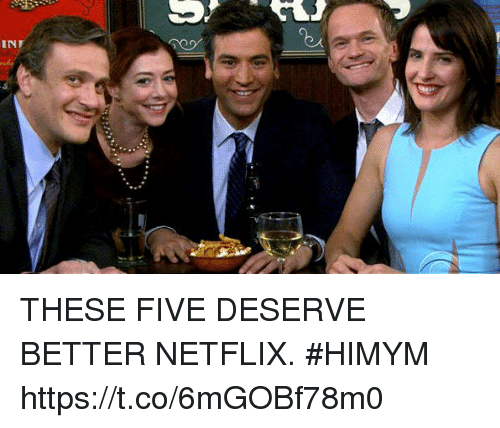 Memes, Netflix, and 🤖: INT THESE FIVE DESERVE BETTER NETFLIX. #HIMYM https://t.co/6mGOBf78m0