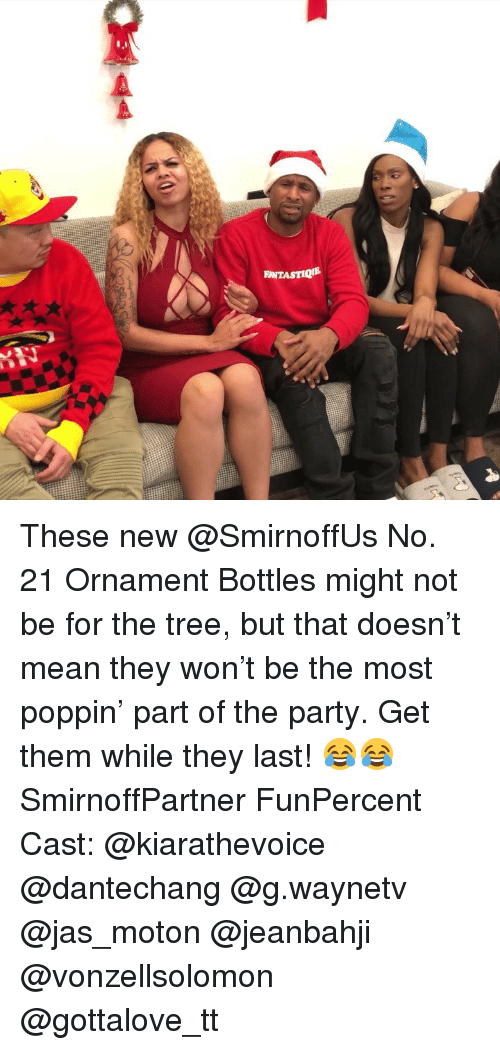 Memes, Party, and Mean: INTASTIQE These new @SmirnoffUs No. 21 Ornament Bottles might not be for the tree, but that doesn't mean they won't be the most poppin' part of the party. Get them while they last! 😂😂 SmirnoffPartner FunPercent Cast: @kiarathevoice @dantechang @g.waynetv @jas_moton @jeanbahji @vonzellsolomon @gottalove_tt