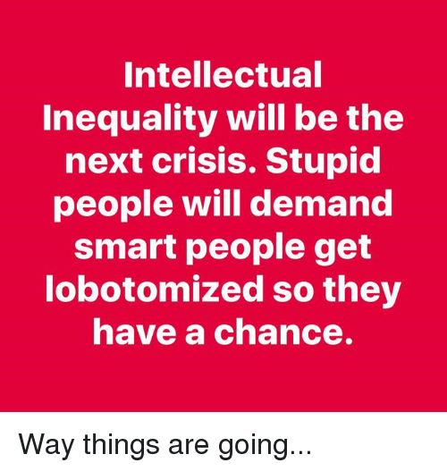 Memes, 🤖, and Next: Intellectual  Inequality will be the  next crisis. Stupid  people will demand  smart people get  lobotomized so they  have a chance. Way things are going...