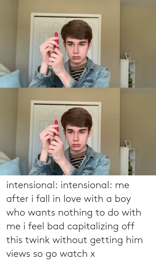 Bad, Fall, and Love: intensional:  intensional: me after i fall in love with a boy who wants nothing to do with me i feel bad capitalizing off this twink without getting him views so go watch x