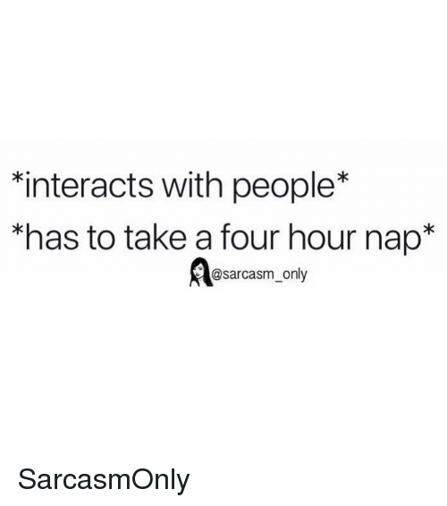 "Funny, Memes, and Sarcasm: interacts with people*  ""has to take a four hour nap*  @sarcasm_only SarcasmOnly"