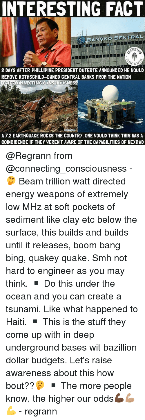 Energy, Memes, and Smh: INTERESTING FACT  BANGKo SENTRAL  2 DAYS AFTER PHILLIPINE PRESIDENT DUTERTE ANNOUNCED HE WOULD  REMOVE ROTHSCHILD-OWNED CENTRAL BANKS FROM THE NATION  ONNECTING  A 7.2 EARTHQUAKE ROCKS THE COUNTRY. ONE WOULD THINK THIS WAS A  COINCIDENCE IF THEY WEREN'T AWARE OF THE CAPABILITIES OF NEXRAD @Regrann from @connecting_consciousness - 🤔 Beam trillion watt directed energy weapons of extremely low MHz at soft pockets of sediment like clay etc below the surface, this builds and builds until it releases, boom bang bing, quakey quake. Smh not hard to engineer as you may think. ▪️ Do this under the ocean and you can create a tsunami. Like what happened to Haiti. ▪️ This is the stuff they come up with in deep underground bases wit bazillion dollar budgets. Let's raise awareness about this how bout??🤔 ▪️ The more people know, the higher our odds💪🏿💪🏽💪 - regrann
