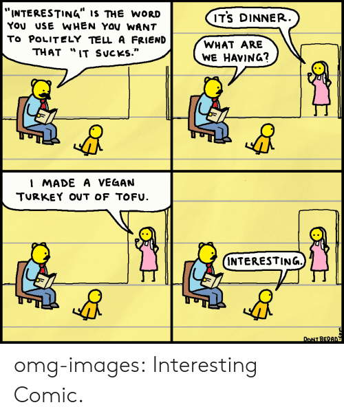 """is-the-word: """"INTERESTING"""" IS THE WORD  YOU USE WHEN YOV WANT  To POLITELY TELL A FRIEND  THAT """"IT SucKs.""""  ITS DINNER  WHAT ARE  WE HAVING?  I MADE A VEG4AN  TURKEY OUT OF TOFU.  INTERESTING.  M1  DONT BEDA omg-images:  Interesting Comic."""
