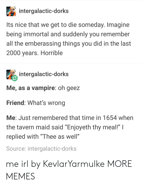 """maid: intergalactic-dorks  Its nice that we get to die someday. Imagine  being immortal and suddenly you remember  all the emberassing things you did in the last  2000 years. Horrible  intergalactic-dorks  Me, as a vampire: oh geez  Friend: What's wrong  Me: Just remembered that time in 1654 when  the tavern maid said """"Enjoyeth thy meal!"""" I  replied with """"Thee as well""""  Source: intergalactic-dorks me irl by KevlarYarmulke MORE MEMES"""