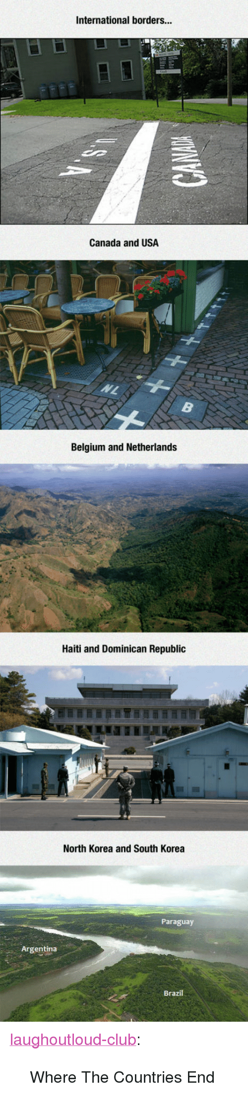"""Belgium, Club, and North Korea: International borders...  Canada and USA  Belgium and Netherlands  Haiti and Dominican Republic  North Korea and South Korea  Paraguay  Argentina  Brazil <p><a href=""""http://laughoutloud-club.tumblr.com/post/171922817890/where-the-countries-end"""" class=""""tumblr_blog"""">laughoutloud-club</a>:</p>  <blockquote><p>Where The Countries End</p></blockquote>"""