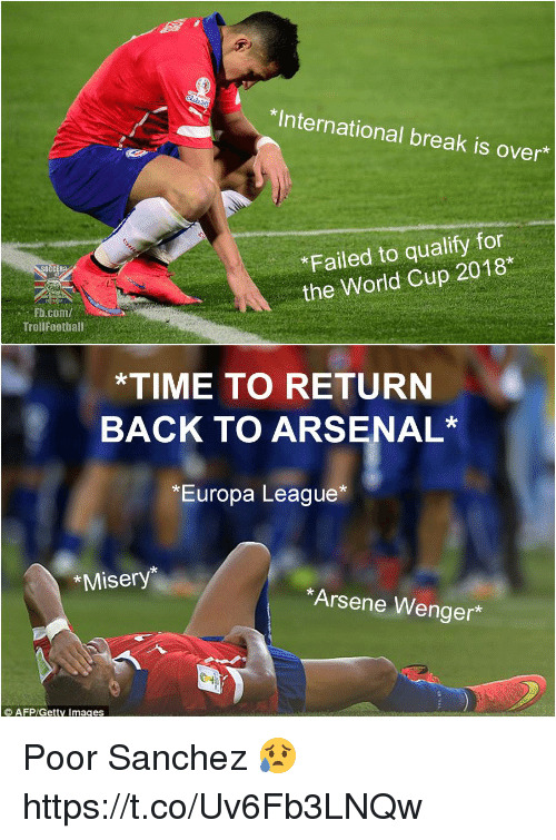 Arsene Wenger: *International break is over  *Failed to qualify for  the World Cup 2018*  Fb.com/  TrollFootball  *TIME TO RETURN  BACK TO ARSENAL*  *Europa League*  *Misery*  Arsene Wenger* Poor Sanchez 😥 https://t.co/Uv6Fb3LNQw