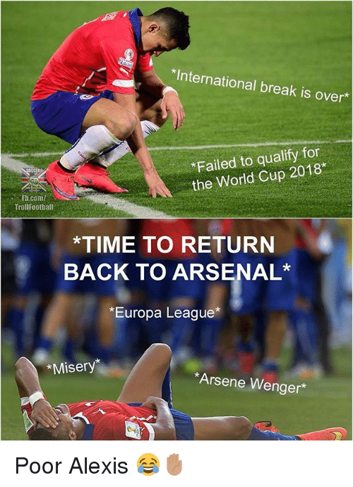 Arsene Wenger: *International break is over  Failed to qualify for  the World Cup 2018  .. . Fti.com/  Trollfootball  *TIME TO RETURN  BACK TO ARSENAL  *Europa League*  *Misery  Arsene Wenger* Poor Alexis 😂✋🏽