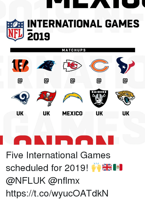 Memes, Nfl, and Games: INTERNATIONAL GAMES  U2019  NFL  MATCHUPS  RAIDERS  UK  UK MEXICO  UK  UK Five International Games scheduled for 2019! 🙌🇬🇧🇲🇽  @NFLUK @nflmx https://t.co/wyucOATdkN