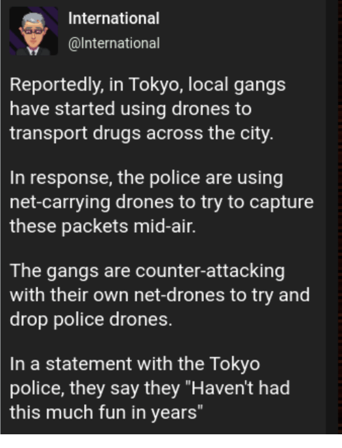 "Drugs, Police, and Drones: International  @lnternational  Reportedly, in Tokyo, local gangs  have started using drones to  transport drugs across the city  In response, the police are using  net-carrying drones to try to capture  these  packets mid-air.  The gangs are counter-attacking  with their own net-drones to try and  drop police drones.  In a statement with the Tokyo  police, they say they ""Haven't had  this much fun in years"